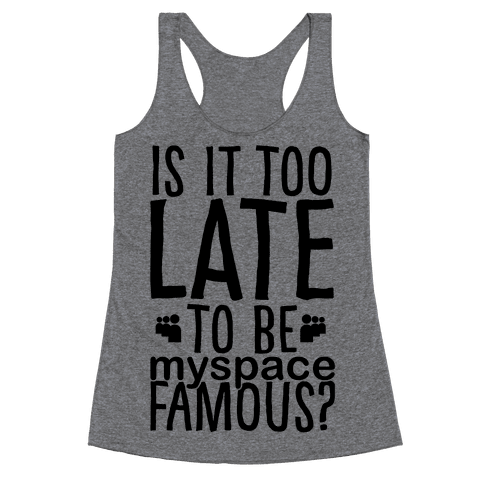Is It Too Late To Be Myspace Famous Racerback Tank Top