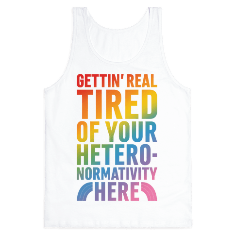 Gettin' Real Tired of Your Heteronormativity Here Tank Top