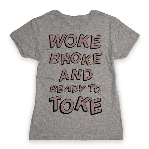 Woke Broke And Ready To Toke Womens T-Shirt