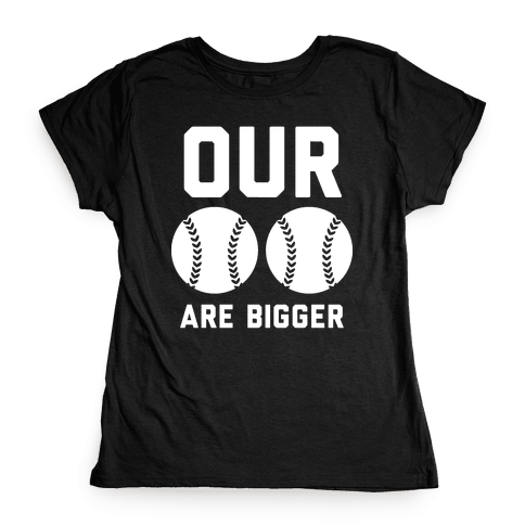 Our Baseballs Are Bigger Womens T-Shirt