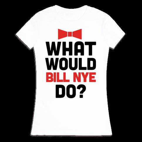 What Would Bill Nye Do? Womens T-Shirt