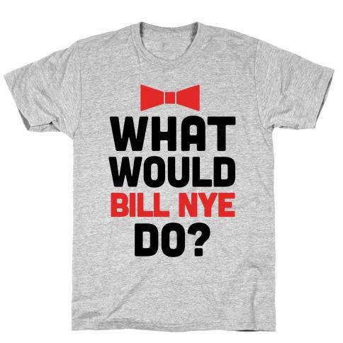 What Would Bill Nye Do? T-Shirt