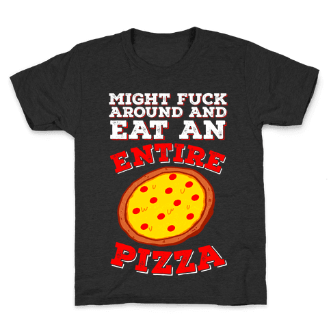 Might F*** Around And Eat An Entire Pizza Kids T-Shirt