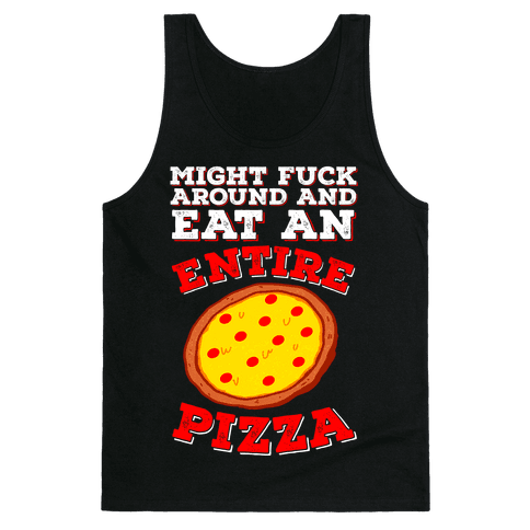 Might F*** Around And Eat An Entire Pizza Tank Top