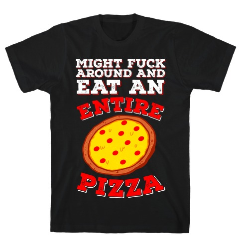 Might F*** Around And Eat An Entire Pizza Mens/Unisex T-Shirt