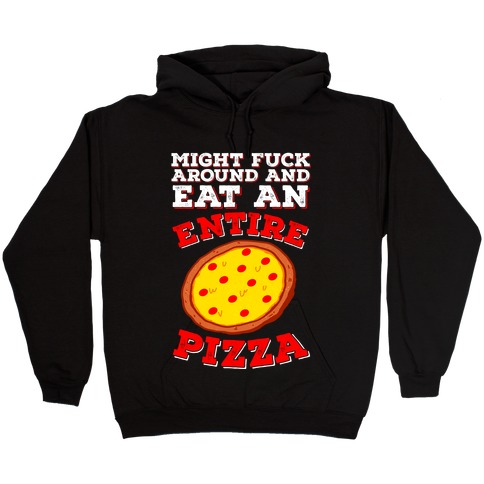 Might F*** Around And Eat An Entire Pizza Hooded Sweatshirt