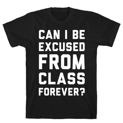 Can I Be Excused From Class Forever T-Shirt