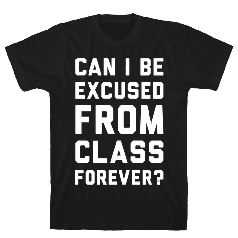 Can I Be Excused From Class Forever Mens T-Shirt