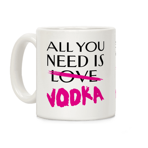 All You Need Is Vodka Coffee Mug
