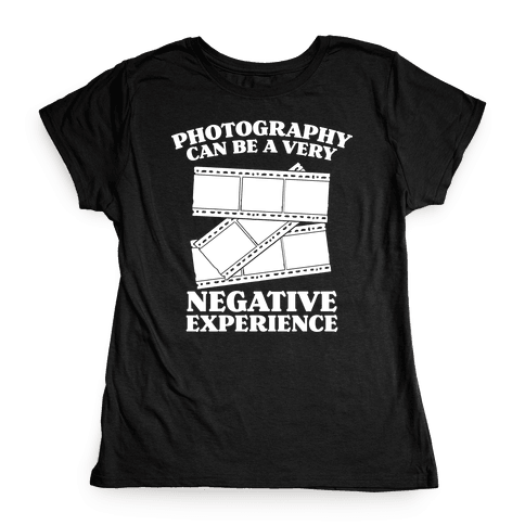 Photography Can Be a Very Negative Experience Womens T-Shirt