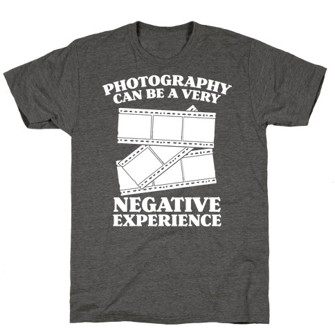 Photography Can Be a Very Negative Experience T-Shirt