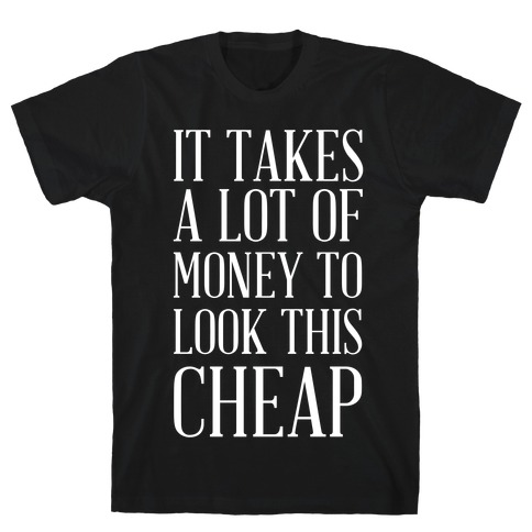 It Takes A Lot Of Money To Look This Cheap Mens T-Shirt