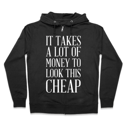 It Takes A Lot Of Money To Look This Cheap Zip Hoodie