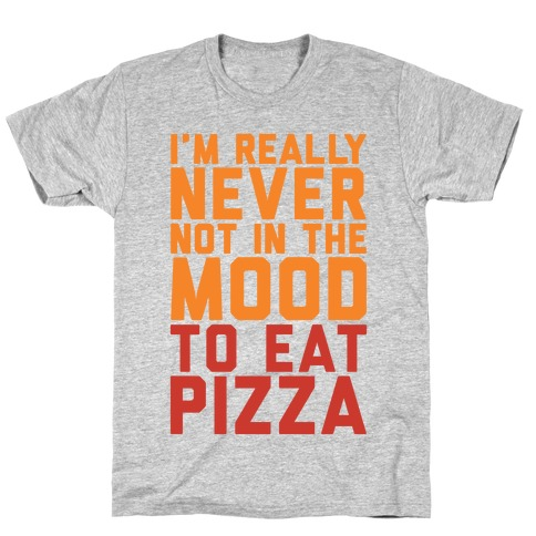 I'm Never Not In The Mood To Eat Pizza T-Shirt