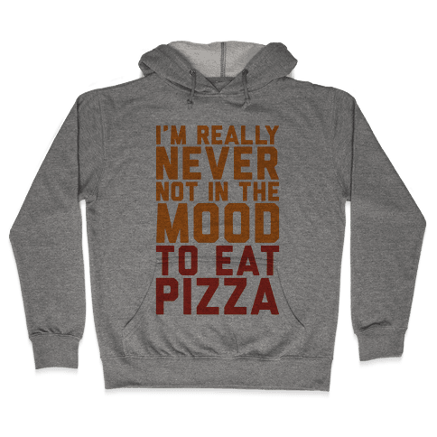 I'm Never Not In The Mood To Eat Pizza Hooded Sweatshirt