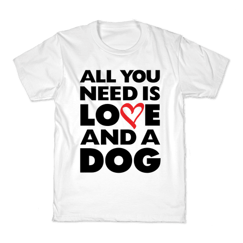 All You Need Is Love And A Dog Kids T-Shirt
