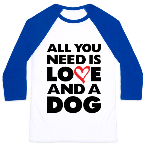 All You Need Is Love And A Dog Baseball Tee