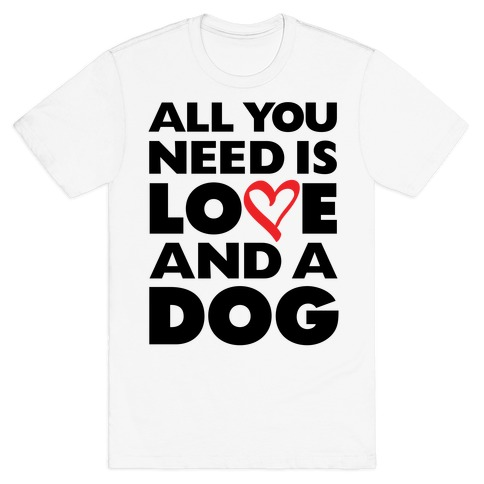 All You Need Is Love And A Dog Mens T-Shirt