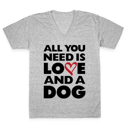 All You Need Is Love And A Dog V-Neck Tee Shirt