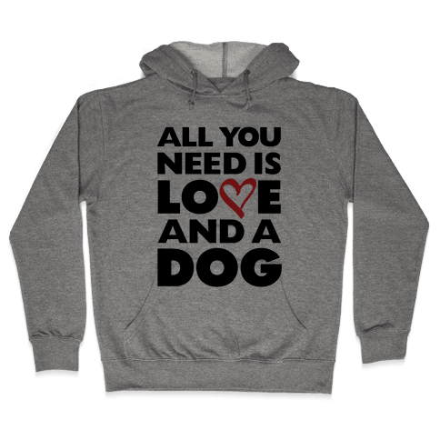 All You Need Is Love And A Dog Hooded Sweatshirt