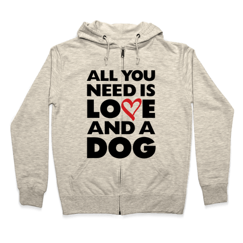 All You Need Is Love And A Dog Zip Hoodie