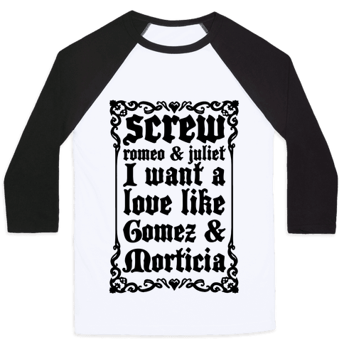 Screw Romeo & Juliet I Want a Love Like Gomez & Morticia Baseball Tee