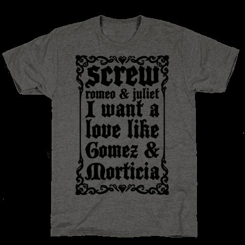 Screw Romeo & Juliet I Want a Love Like Gomez & Morticia Mens/Unisex T-Shirt