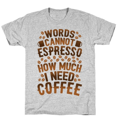 Words Cannot Espresso How Much I Need Coffee T-Shirt