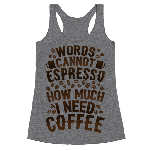 Words Cannot Espresso How Much I Need Coffee Racerback Tank Top
