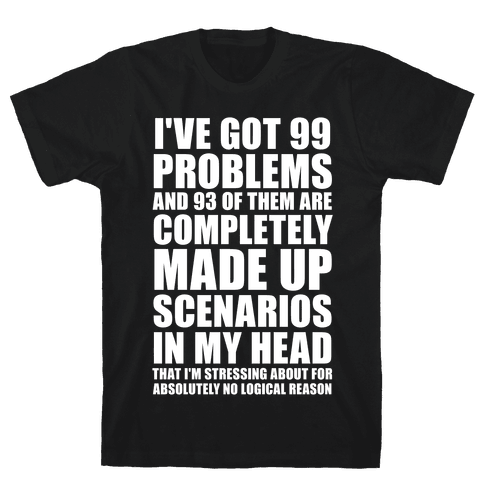 I've Got 99 Problems And All of Them Are In My Head Mens T-Shirt