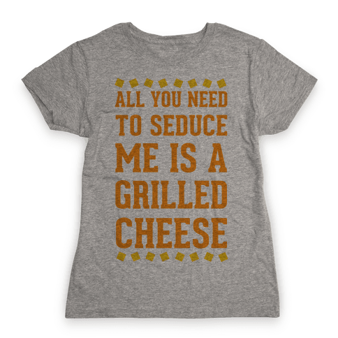 All You Need to Seduce Me is a Grilled Cheese Womens T-Shirt