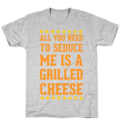 All You Need to Seduce Me is a Grilled Cheese T-Shirt