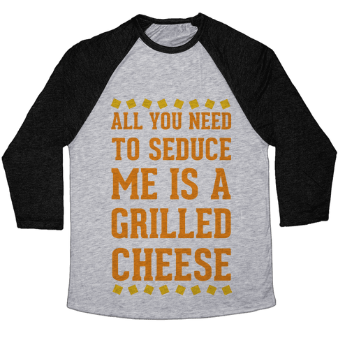 All You Need to Seduce Me is a Grilled Cheese Baseball Tee