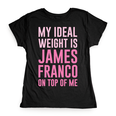 My Ideal Weight Is James Franco On Top of Me Womens T-Shirt