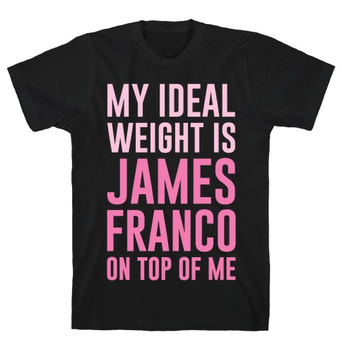 My Ideal Weight Is James Franco On Top of Me T-Shirt