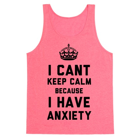 I Can't Keep Calm Because I Have Anxiety Tank Top