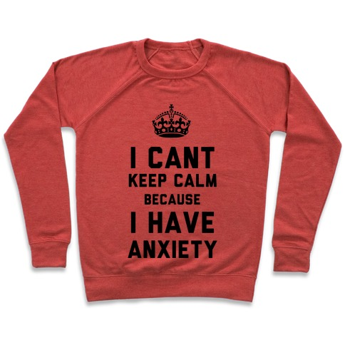 I Can't Keep Calm Because I Have Anxiety Pullover