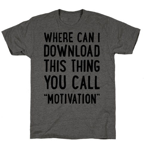 """Where Can I Download This Thing You Call """"Motivation"""" T-Shirt"""