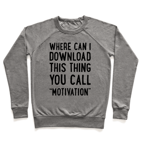 "Where Can I Download This Thing You Call ""Motivation"" Pullover"