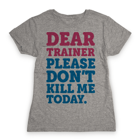 Dear Trainer Please Don't Kill Me Today Womens T-Shirt