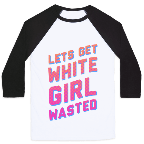 Lets Get White Girl Wasted! Baseball Tee