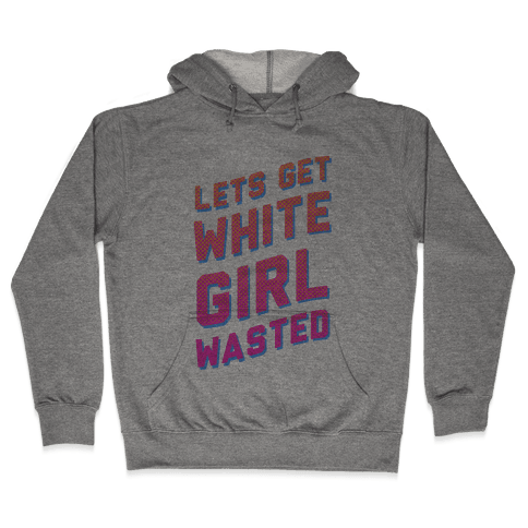 Lets Get White Girl Wasted! Hooded Sweatshirt