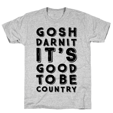 Gosh Darnit It's Good To Be Country Mens T-Shirt
