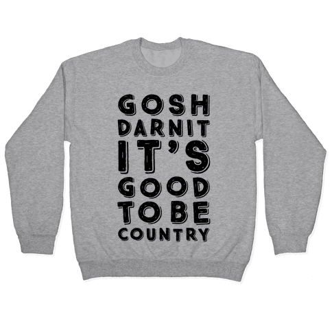 Gosh Darnit It's Good To Be Country Pullover