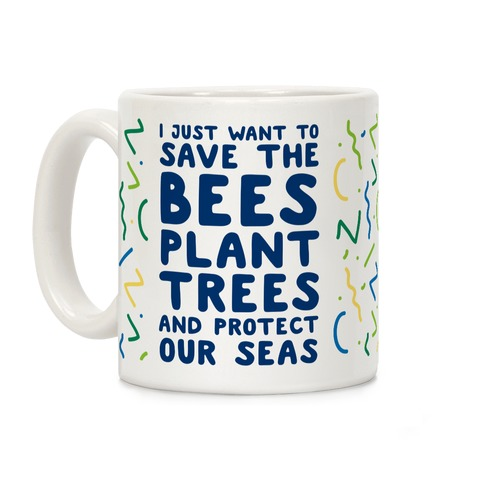I Just Want To Save The Bees, Plant Trees And Protect The Seas Coffee Mug