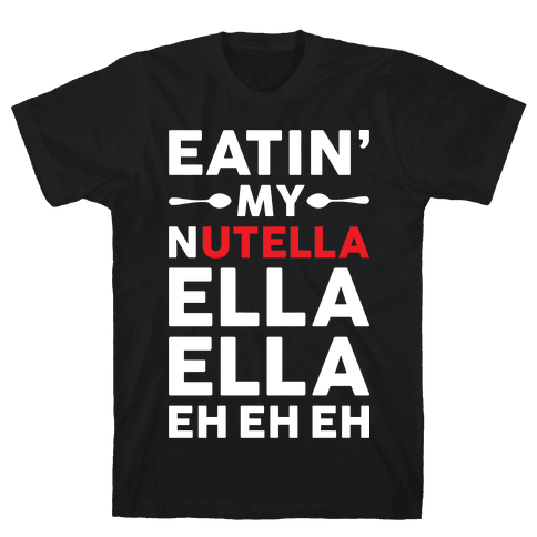 Eatin' My Nutella Ella Ella Eh Eh Eh Mens T-Shirt