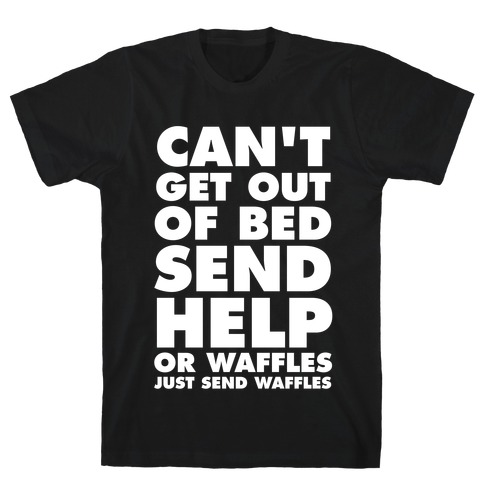 Can't Get Out Of Bed, Send Help (Or Waffles, Just Send Waffles) T-Shirt