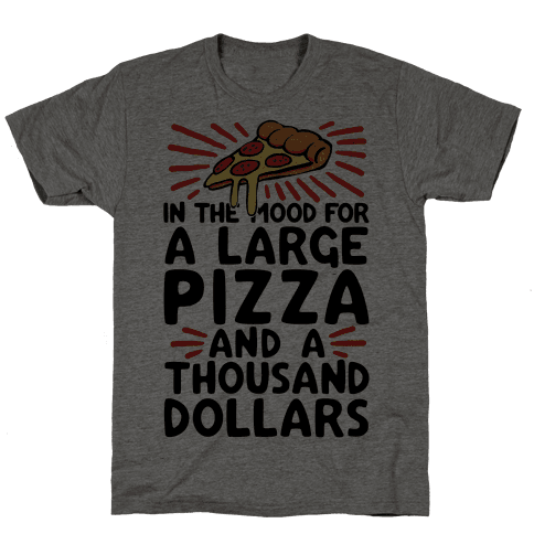 In The Mood For A Large Pizza And A Thousand Dollars Mens T-Shirt