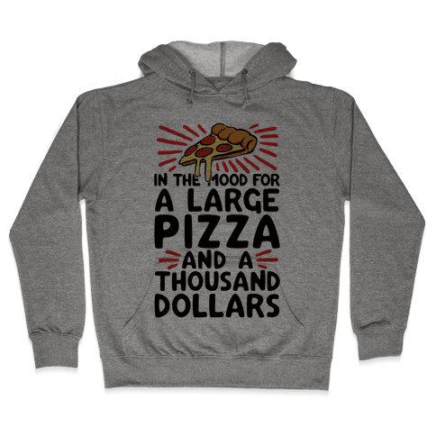 In The Mood For A Large Pizza And A Thousand Dollars Hooded Sweatshirt