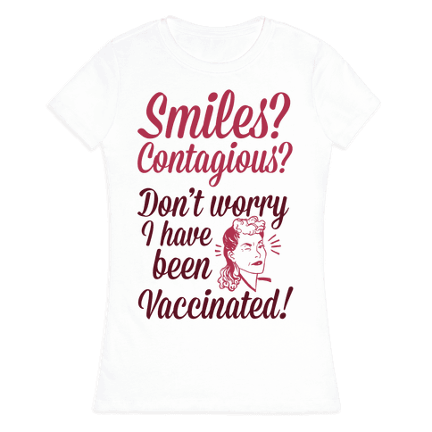 Smiles? Contagious? Don't Worry I have Been Vaccinated! Womens T-Shirt
